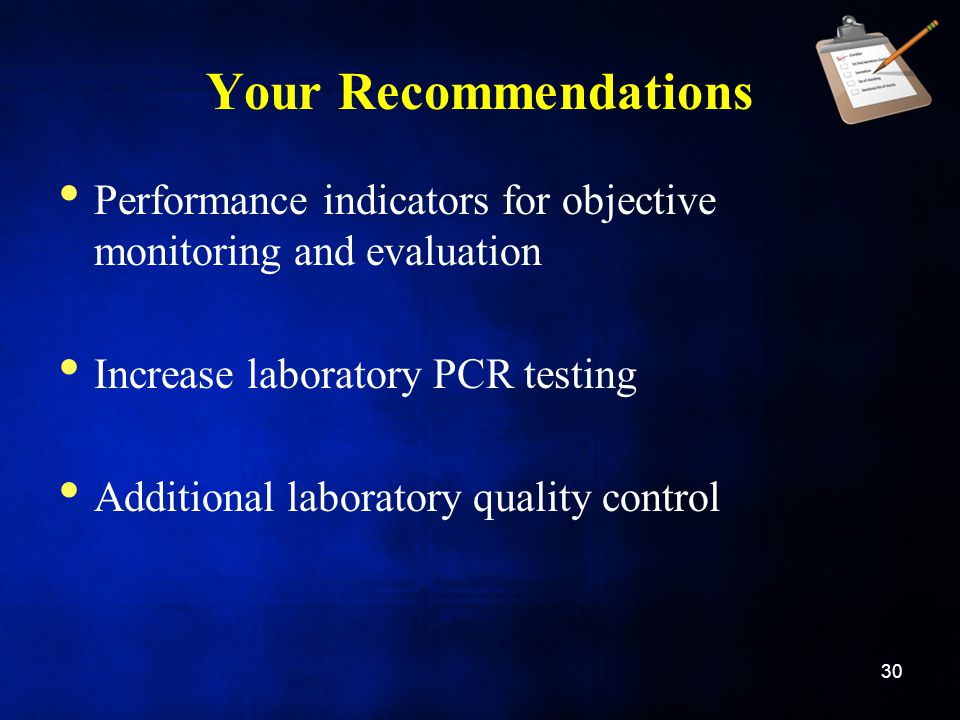Your Recommendations Performance indicators for objective monitoring and evaluation Increase laboratory PCR testing Additional laboratory quality control 30