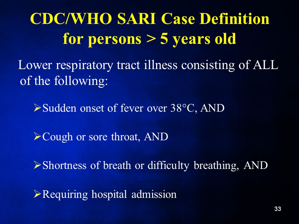 CDC/WHO SARI Case Definition for persons > 5 years old Lower respiratory tract illness consisting of ALL of the following:  Sudden onset of fever over 38°C, AND  Cough or sore throat, AND  Shortness of breath or difficulty breathing, AND  Requiring hospital admission 33