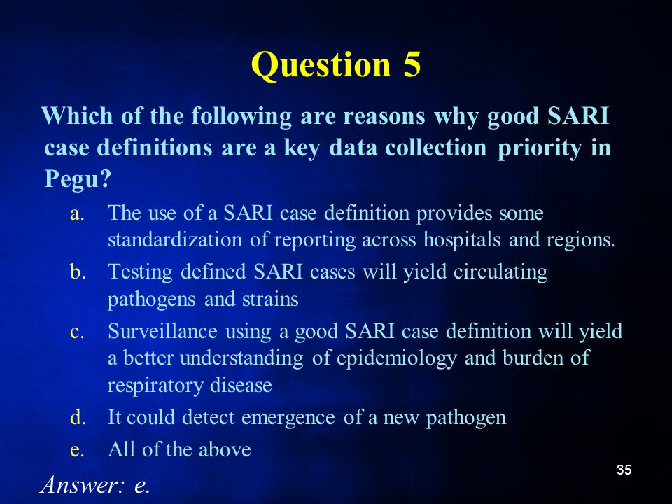 Question 5 Which of the following are reasons why good SARI case definitions are a key data collection priority in Pegu.