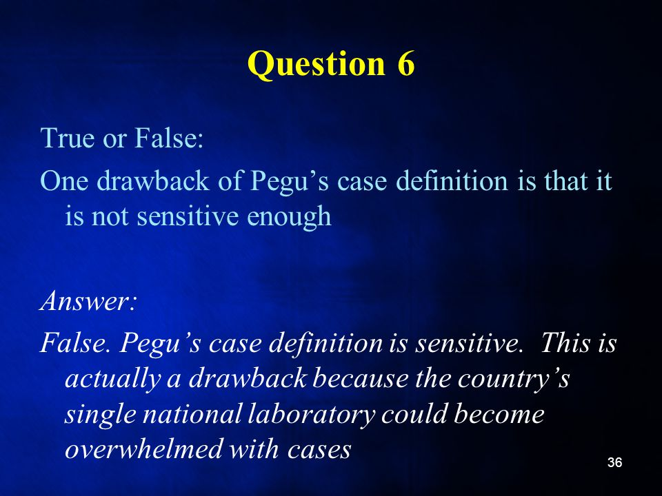 Question 6 True or False: One drawback of Pegu's case definition is that it is not sensitive enough Answer: False.