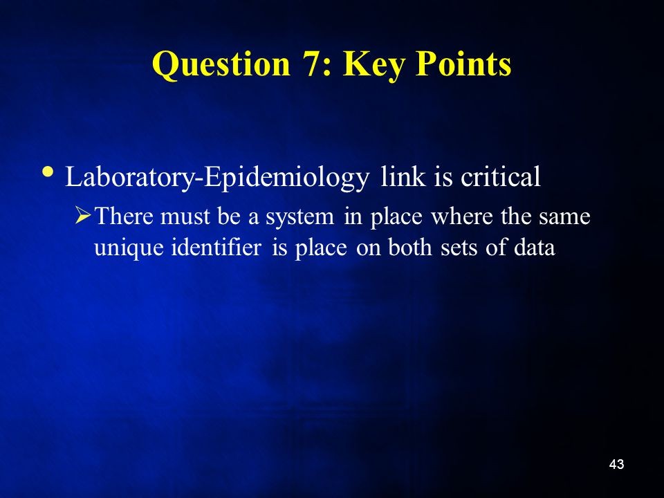 Question 7: Key Points Laboratory-Epidemiology link is critical  There must be a system in place where the same unique identifier is place on both sets of data 43