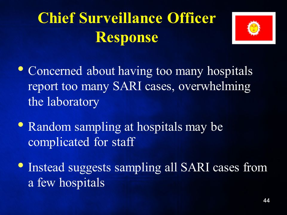 Chief Surveillance Officer Response Concerned about having too many hospitals report too many SARI cases, overwhelming the laboratory Random sampling at hospitals may be complicated for staff Instead suggests sampling all SARI cases from a few hospitals 44