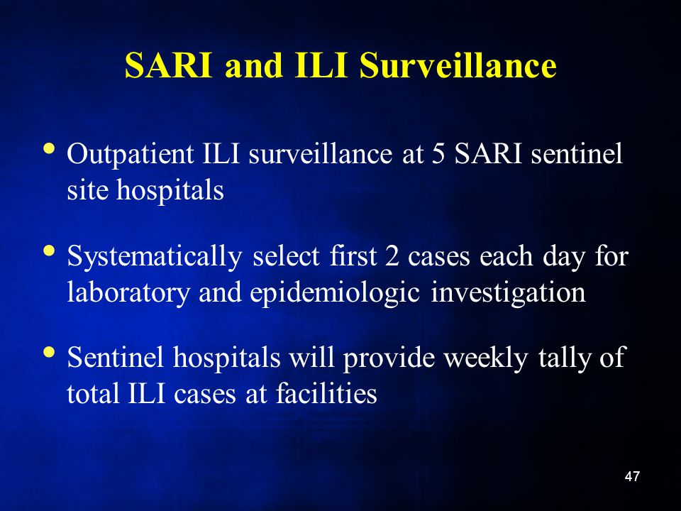 SARI and ILI Surveillance Outpatient ILI surveillance at 5 SARI sentinel site hospitals Systematically select first 2 cases each day for laboratory and epidemiologic investigation Sentinel hospitals will provide weekly tally of total ILI cases at facilities 47