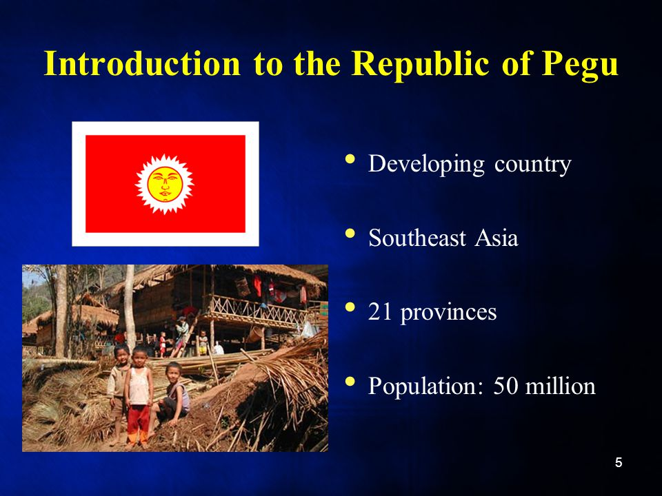 Introduction to the Republic of Pegu Developing country Southeast Asia 21 provinces Population: 50 million 5