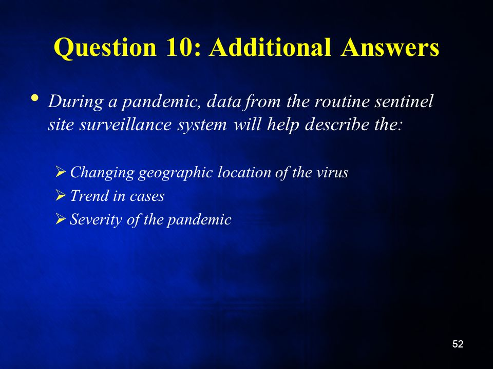 Question 10: Additional Answers During a pandemic, data from the routine sentinel site surveillance system will help describe the:  Changing geographic location of the virus  Trend in cases  Severity of the pandemic 52
