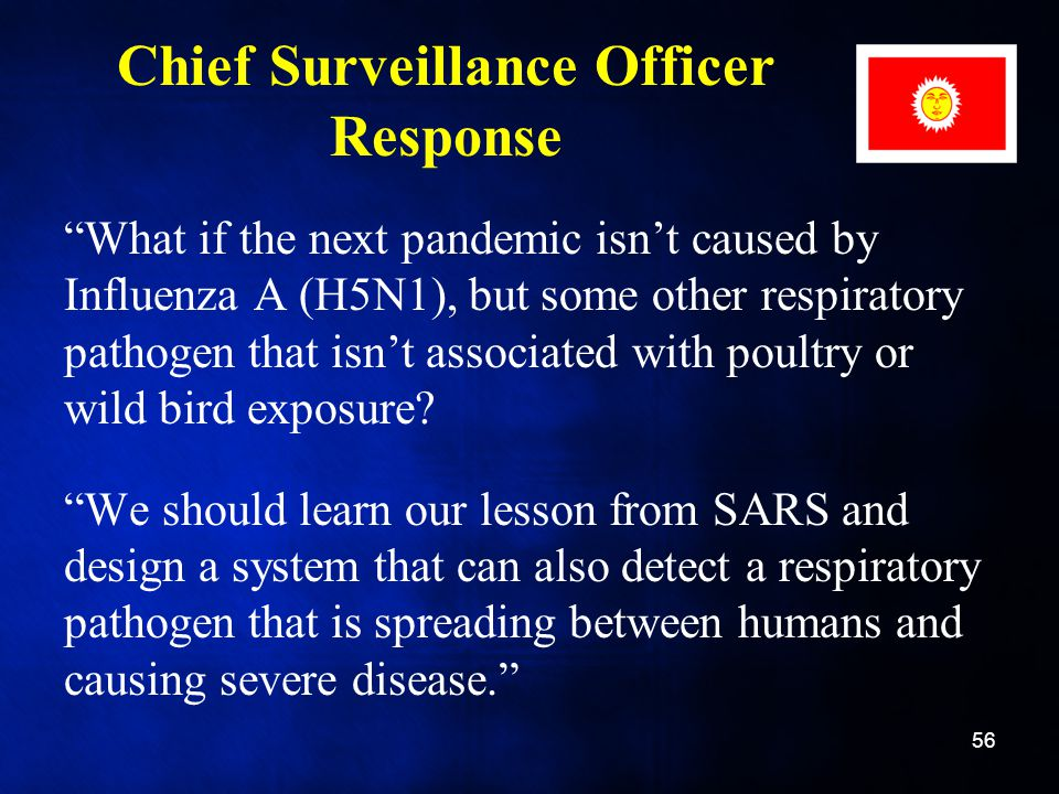 Chief Surveillance Officer Response What if the next pandemic isn't caused by Influenza A (H5N1), but some other respiratory pathogen that isn't associated with poultry or wild bird exposure.
