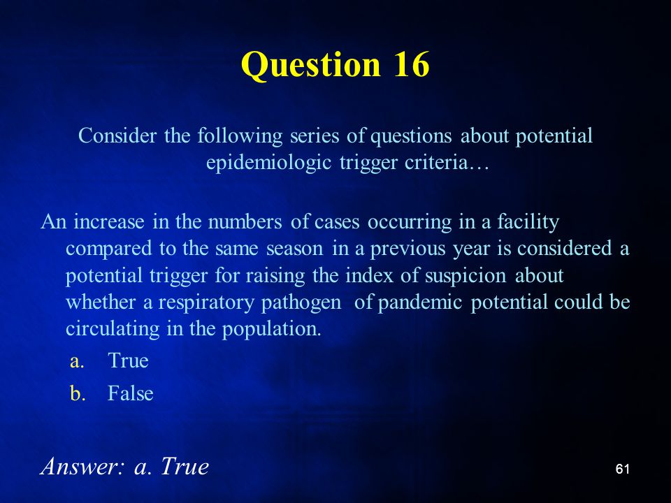Question 16 Consider the following series of questions about potential epidemiologic trigger criteria… An increase in the numbers of cases occurring in a facility compared to the same season in a previous year is considered a potential trigger for raising the index of suspicion about whether a respiratory pathogen of pandemic potential could be circulating in the population.