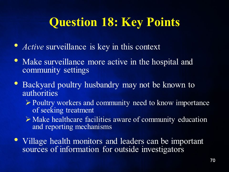 Question 18: Key Points Active surveillance is key in this context Make surveillance more active in the hospital and community settings Backyard poultry husbandry may not be known to authorities  Poultry workers and community need to know importance of seeking treatment  Make healthcare facilities aware of community education and reporting mechanisms Village health monitors and leaders can be important sources of information for outside investigators 70