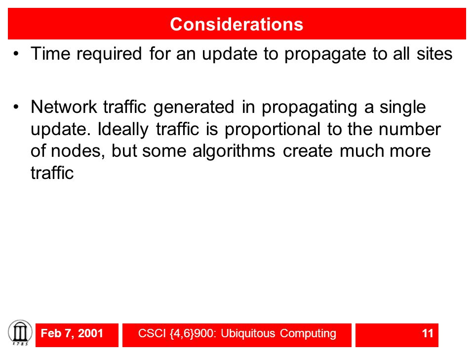 Feb 7, 2001CSCI {4,6}900: Ubiquitous Computing11 Considerations Time required for an update to propagate to all sites Network traffic generated in propagating a single update.