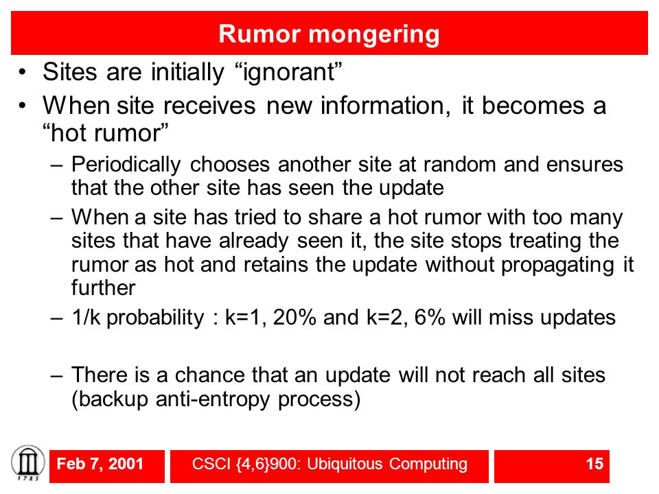 Feb 7, 2001CSCI {4,6}900: Ubiquitous Computing15 Rumor mongering Sites are initially ignorant When site receives new information, it becomes a hot rumor –Periodically chooses another site at random and ensures that the other site has seen the update –When a site has tried to share a hot rumor with too many sites that have already seen it, the site stops treating the rumor as hot and retains the update without propagating it further –1/k probability : k=1, 20% and k=2, 6% will miss updates –There is a chance that an update will not reach all sites (backup anti-entropy process)