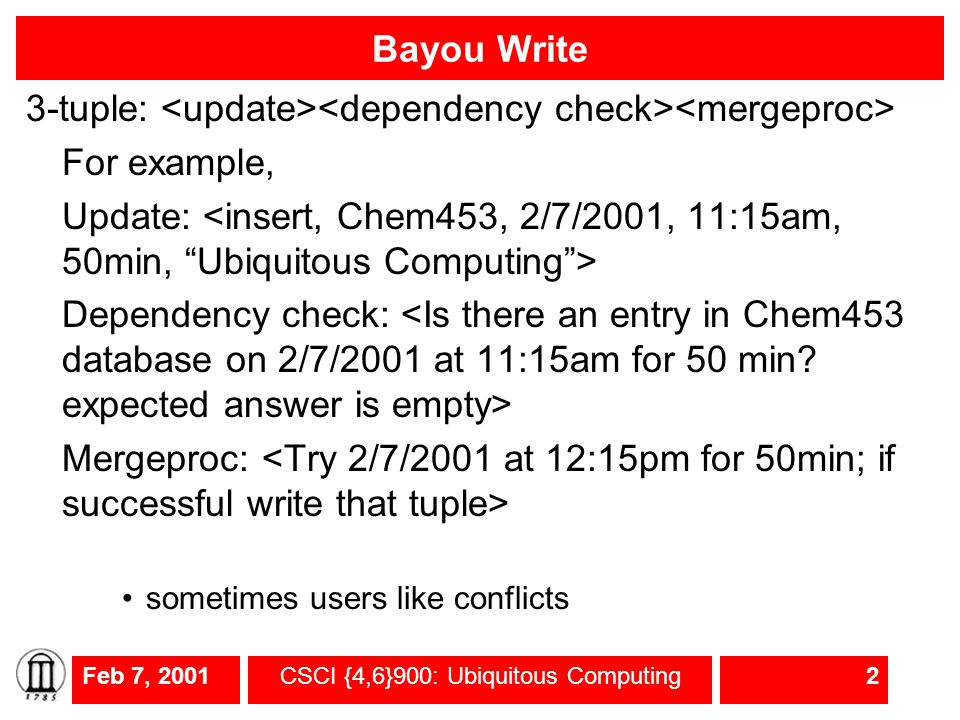Feb 7, 2001CSCI {4,6}900: Ubiquitous Computing2 Bayou Write 3-tuple: For example, Update: Dependency check: Mergeproc: sometimes users like conflicts