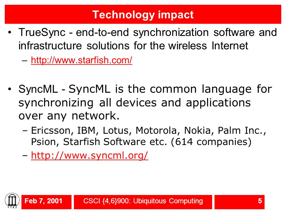Feb 7, 2001CSCI {4,6}900: Ubiquitous Computing5 Technology impact TrueSync - end-to-end synchronization software and infrastructure solutions for the wireless Internet –http://www.starfish.com/http://www.starfish.com/ SyncML - SyncML is the common language for synchronizing all devices and applications over any network.