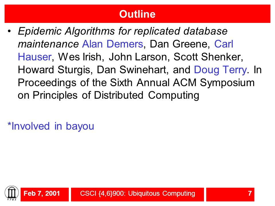 Feb 7, 2001CSCI {4,6}900: Ubiquitous Computing8 Epidemic algorithms Randomized algorithms for maintaining consistency for updates to replicas Precursor to Bayou and other systems Algorithms modeled after epidemics (diseases are spread by infecting the next victim) One algorithm implemented in Xerox clearing house system