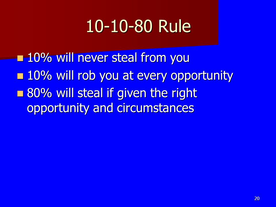 10-10-80 Rule 10% will never steal from you 10% will never steal from you 10% will rob you at every opportunity 10% will rob you at every opportunity
