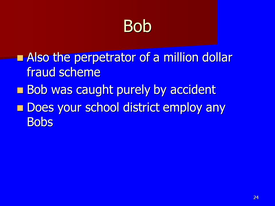 Bob Also the perpetrator of a million dollar fraud scheme Also the perpetrator of a million dollar fraud scheme Bob was caught purely by accident Bob