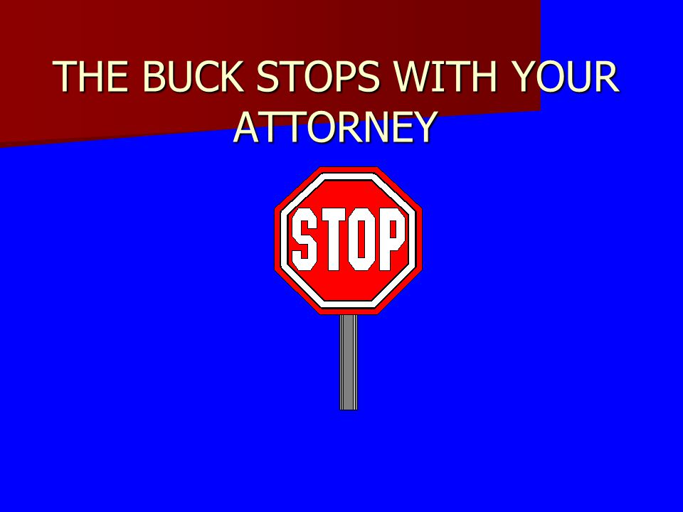 THE BUCK STOPS WITH YOUR ATTORNEY