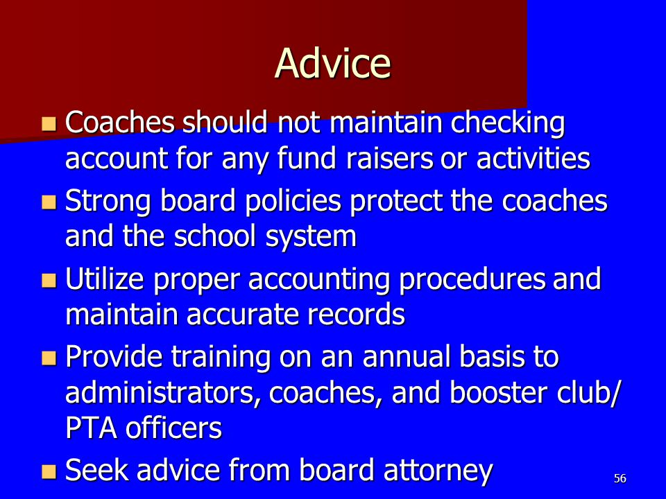 Advice Coaches should not maintain checking account for any fund raisers or activities Coaches should not maintain checking account for any fund raise