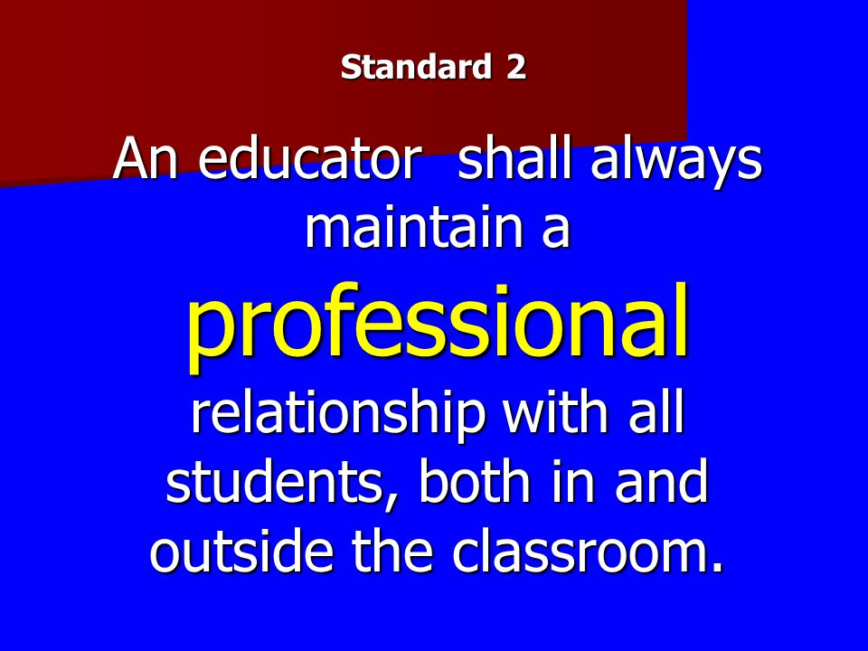 Standard 2 An educator shall always maintain a professional relationship with all students, both in and outside the classroom.