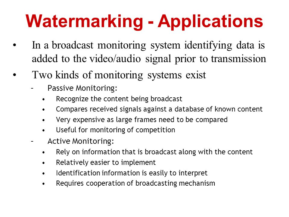 In a broadcast monitoring system identifying data is added to the video/audio signal prior to transmission Two kinds of monitoring systems exist –Pass