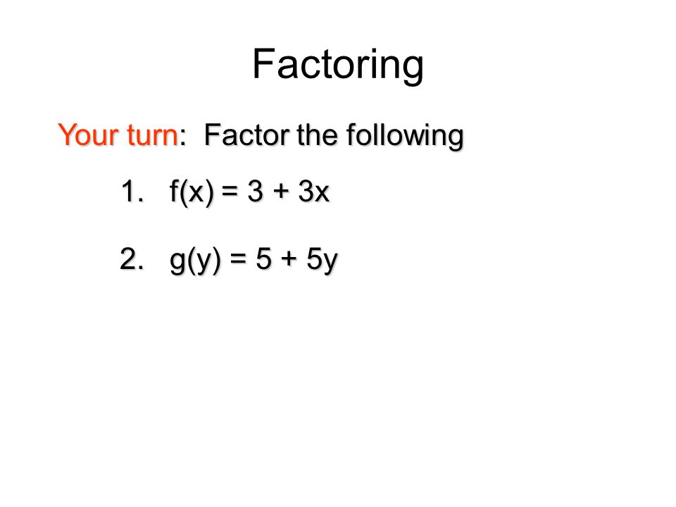Factoring 1. f(x) = 3 + 3x Your turn: Factor the following 2. g(y) = 5 + 5y