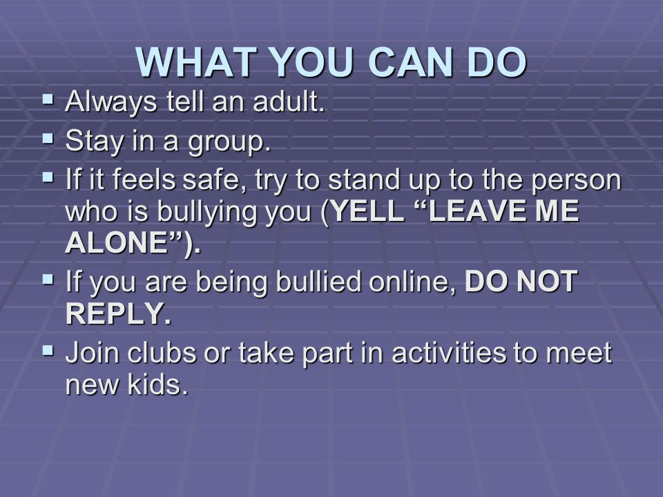 WHAT YOU CAN DO  Always tell an adult.  Stay in a group.