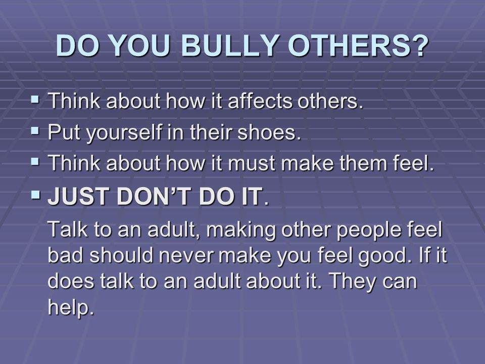 DO YOU BULLY OTHERS.  Think about how it affects others.