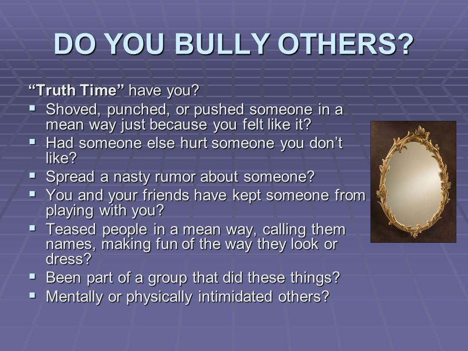 DO YOU BULLY OTHERS. Truth Time have you.