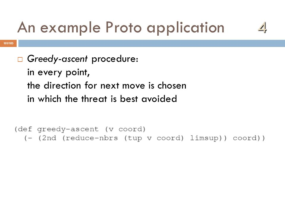 4 An example Proto application 4  Greedy-ascent procedure: in every point, the direction for next move is chosen in which the threat is best avoided 101/105