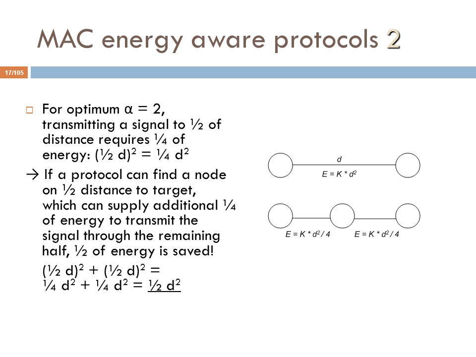2 MAC energy aware protocols 2 17/105  For optimum α = 2, transmitting a signal to ½ of distance requires ¼ of energy: (½ d) 2 = ¼ d 2 → If a protocol can find a node on ½ distance to target, which can supply additional ¼ of energy to transmit the signal through the remaining half, ½ of energy is saved.