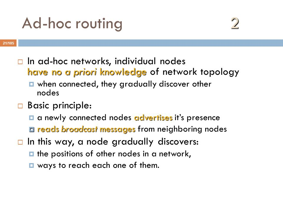 2 Ad-hoc routing 2 21/105 have no a priori knowledge  In ad-hoc networks, individual nodes have no a priori knowledge of network topology  when connected, they gradually discover other nodes  Basic principle: advertises  a newly connected nodes advertises it's presence  reads broadcast messages  reads broadcast messages from neighboring nodes  In this way, a node gradually discovers:  the positions of other nodes in a network,  ways to reach each one of them.