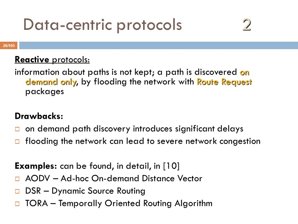 2 Data-centric protocols 2 26/105 Reactive protocols: on demand onlyRoute Request information about paths is not kept; a path is discovered on demand only, by flooding the network with Route Request packages Drawbacks:  on demand path discovery introduces significant delays  flooding the network can lead to severe network congestion Examples: can be found, in detail, in [10]  AODV – Ad-hoc On-demand Distance Vector  DSR – Dynamic Source Routing  TORA – Temporally Oriented Routing Algorithm