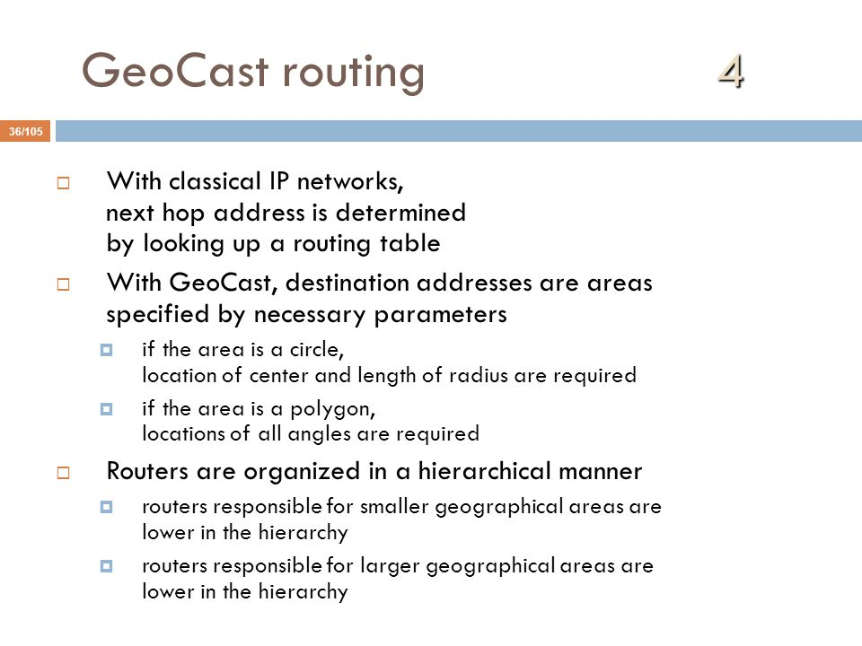 4 GeoCast routing 4 36/105  With classical IP networks, next hop address is determined by looking up a routing table  With GeoCast, destination addresses are areas specified by necessary parameters  if the area is a circle, location of center and length of radius are required  if the area is a polygon, locations of all angles are required  Routers are organized in a hierarchical manner  routers responsible for smaller geographical areas are lower in the hierarchy  routers responsible for larger geographical areas are lower in the hierarchy