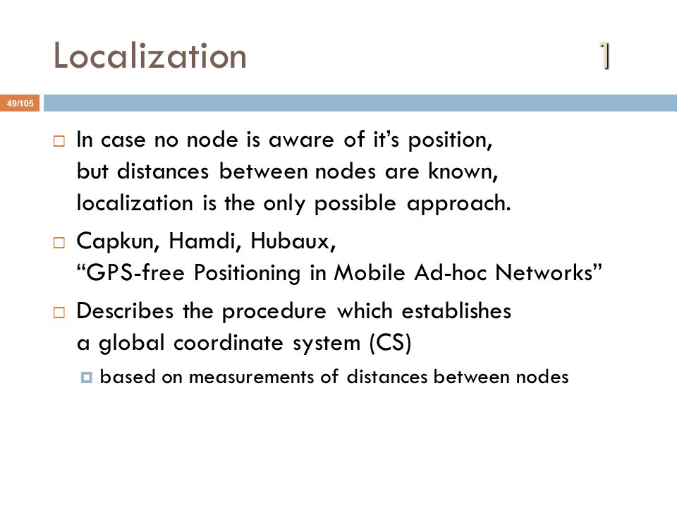 1 Localization1 49/105  In case no node is aware of it's position, but distances between nodes are known, localization is the only possible approach.