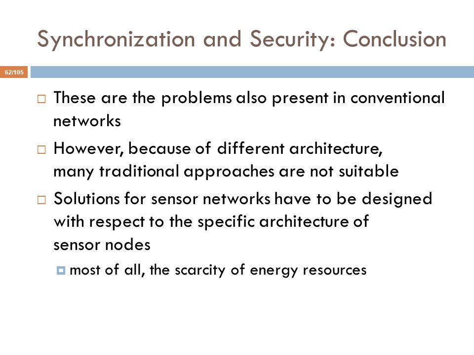 Synchronization and Security: Conclusion 62/105  These are the problems also present in conventional networks  However, because of different architecture, many traditional approaches are not suitable  Solutions for sensor networks have to be designed with respect to the specific architecture of sensor nodes  most of all, the scarcity of energy resources