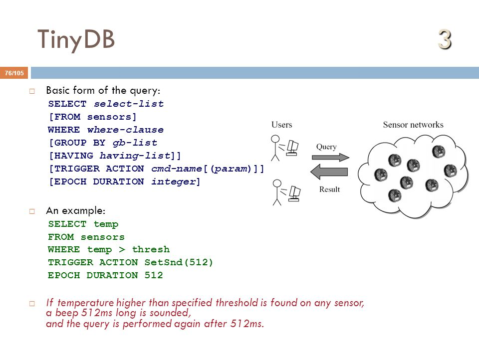 3 TinyDB 3 76/105  Basic form of the query: SELECT select-list [FROM sensors] WHERE where-clause [GROUP BY gb-list [HAVING having-list]] [TRIGGER ACTION cmd-name[(param)]] [EPOCH DURATION integer]  An example: SELECT temp FROM sensors WHERE temp > thresh TRIGGER ACTION SetSnd(512) EPOCH DURATION 512  If temperature higher than specified threshold is found on any sensor, a beep 512ms long is sounded, and the query is performed again after 512ms.