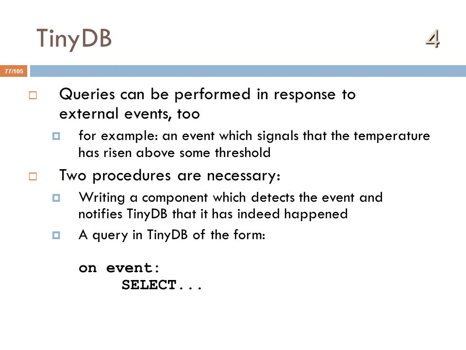 4 TinyDB 4 77/105  Queries can be performed in response to external events, too  for example: an event which signals that the temperature has risen above some threshold  Two procedures are necessary:  Writing a component which detects the event and notifies TinyDB that it has indeed happened  A query in TinyDB of the form: on event: SELECT...