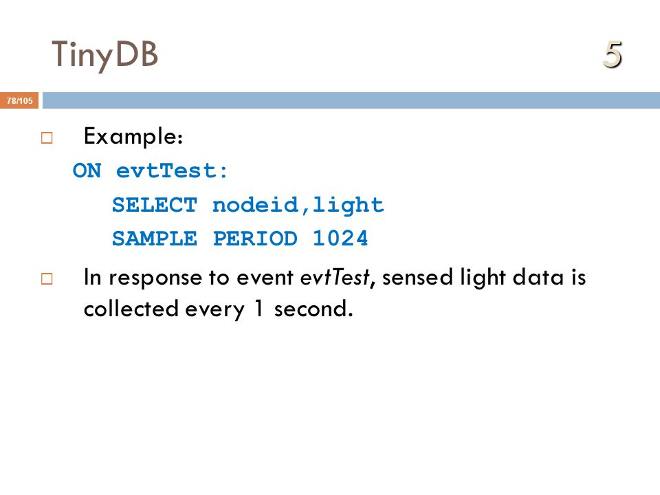 5 TinyDB 5 78/105  Example: ON evtTest: SELECT nodeid,light SAMPLE PERIOD 1024  In response to event evtTest, sensed light data is collected every 1 second.