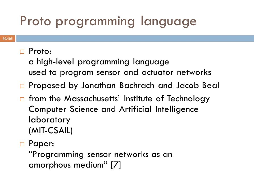 Proto programming language 80/105  Proto: a high-level programming language used to program sensor and actuator networks  Proposed by Jonathan Bachrach and Jacob Beal  from the Massachusetts' Institute of Technology Computer Science and Artificial Intelligence laboratory (MIT-CSAIL)  Paper: Programming sensor networks as an amorphous medium [7]