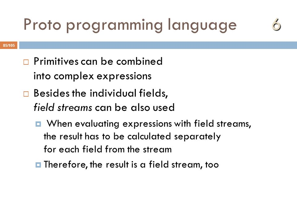 6 Proto programming language 6 85/105  Primitives can be combined into complex expressions  Besides the individual fields, field streams can be also used  When evaluating expressions with field streams, the result has to be calculated separately for each field from the stream  Therefore, the result is a field stream, too