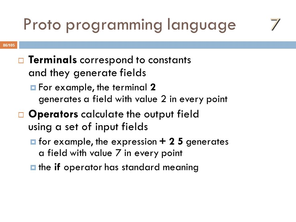 7 Proto programming language 7 86/105  Terminals correspond to constants and they generate fields  For example, the terminal 2 generates a field with value 2 in every point  Operators calculate the output field using a set of input fields  for example, the expression + 2 5 generates a field with value 7 in every point  the if operator has standard meaning