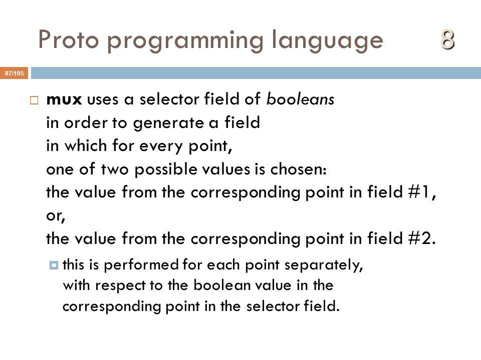 8 Proto programming language 8 87/105  mux uses a selector field of booleans in order to generate a field in which for every point, one of two possible values is chosen: the value from the corresponding point in field #1, or, the value from the corresponding point in field #2.