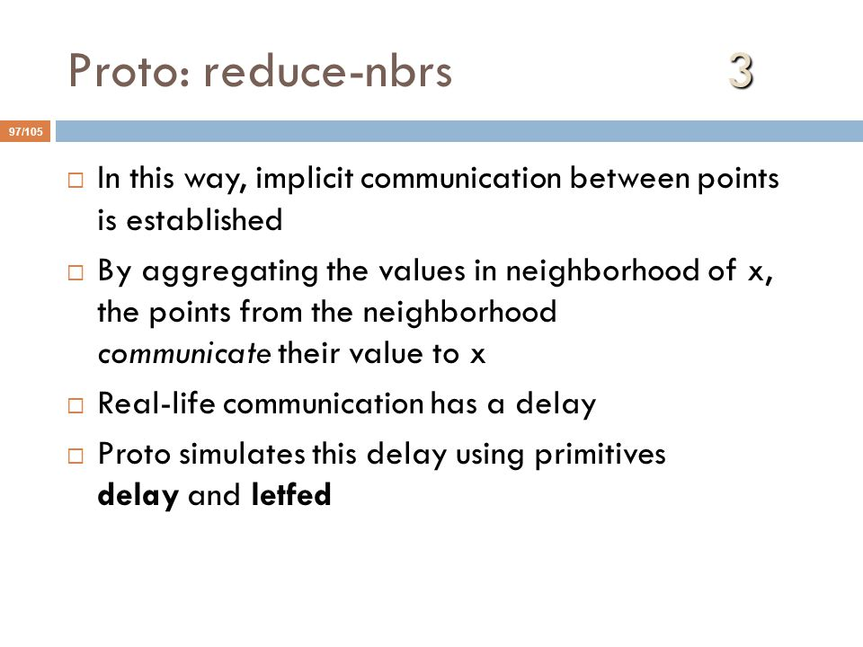 3 Proto: reduce-nbrs 3 97/105  In this way, implicit communication between points is established  By aggregating the values in neighborhood of x, the points from the neighborhood communicate their value to x  Real-life communication has a delay  Proto simulates this delay using primitives delay and letfed