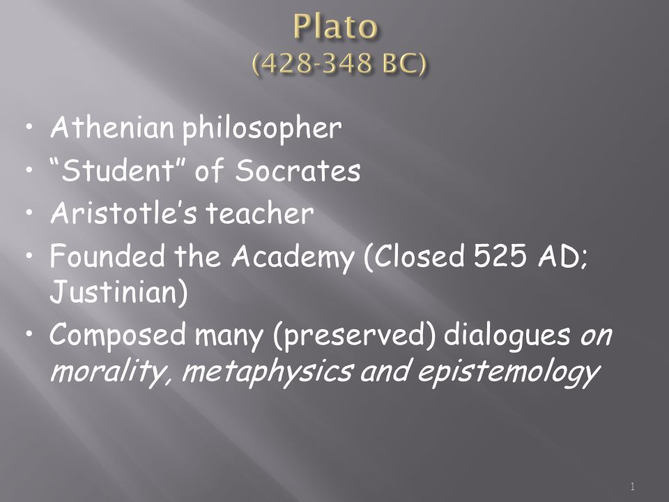 "1 Athenian philosopher ""Student"" of Socrates Aristotle's teacher Founded the Academy (Closed 525 AD; Justinian) Composed many (preserved) dialogues on"