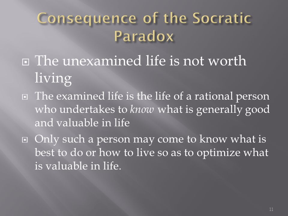  The unexamined life is not worth living  The examined life is the life of a rational person who undertakes to know what is generally good and valuable in life  Only such a person may come to know what is best to do or how to live so as to optimize what is valuable in life.