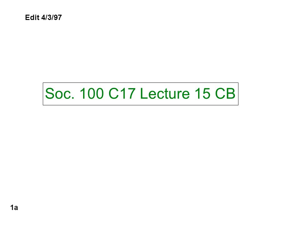 Soc. 100 C17 Lecture 15 CB 1a Edit 4/3/97