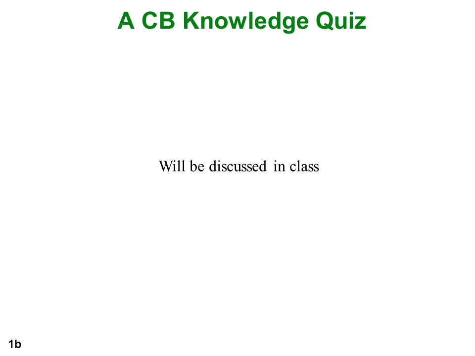 A CB Knowledge Quiz 1b Will be discussed in class