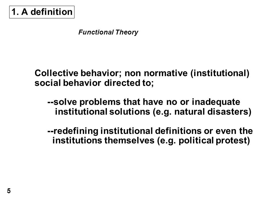 1. A definition Collective behavior; non normative (institutional) social behavior directed to; --solve problems that have no or inadequate institutio