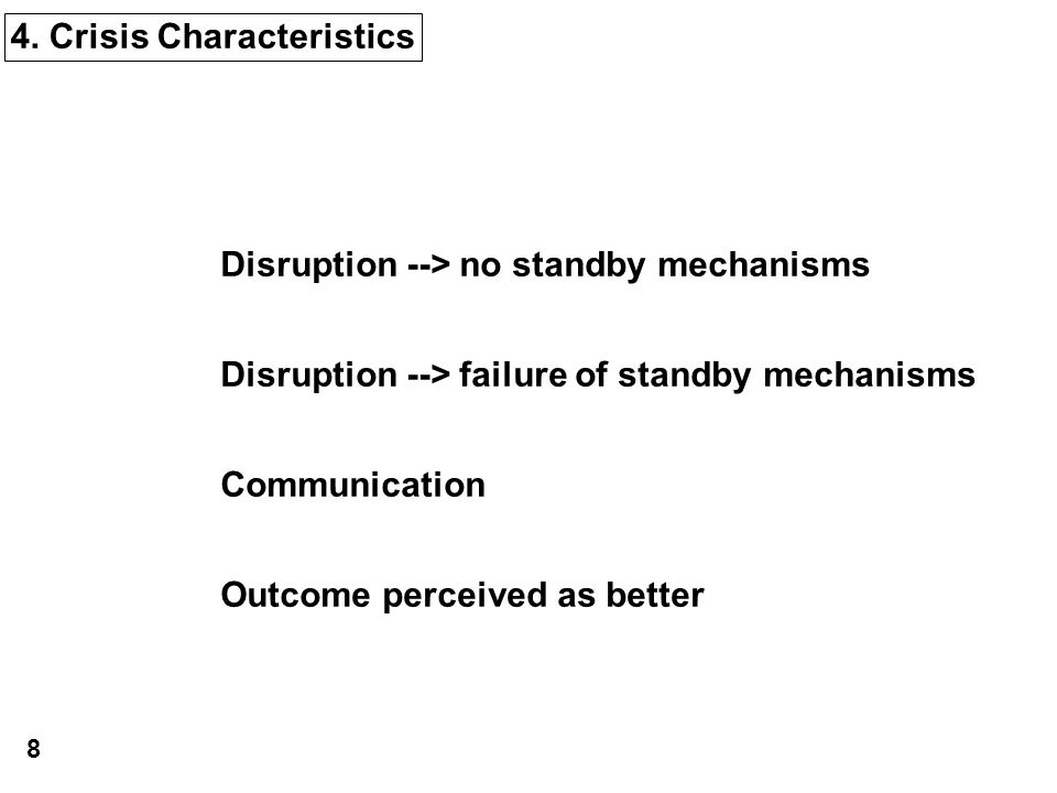 4. Crisis Characteristics Disruption --> no standby mechanisms Disruption --> failure of standby mechanisms Communication Outcome perceived as better