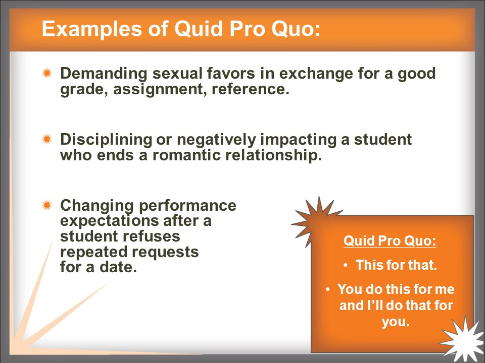 Examples of Quid Pro Quo: Demanding sexual favors in exchange for a good grade, assignment, reference.