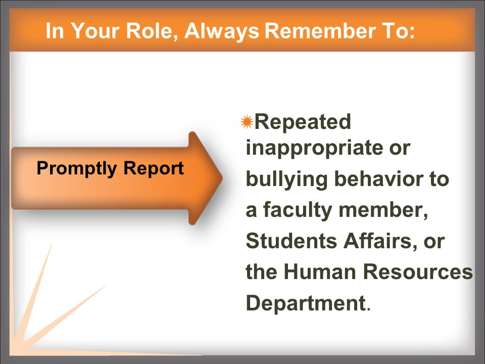 In Your Role, Always Remember To: Repeated inappropriate or bullying behavior to a faculty member, Students Affairs, or the Human Resources Department.